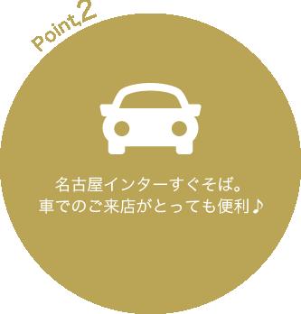 名古屋インターすぐそば。車でのご来店がとっても便利♪